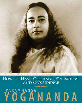 How to Have Courage, Calmness and Confidence - Wisdom of Yogananda v. 5 (Paperback)
