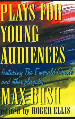 Plays for Young Audiences, 2nd Edition: Featuring the Emerald Circle & Other Plays by Max Bush (Paperback)