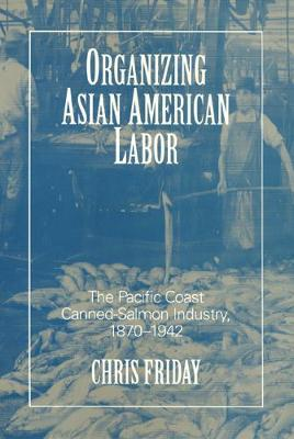 Organizing Asian-American Labor: The Pacific Coast Canned-Salmon Industry, 1870-1942 - Asian American History & Cultu (Paperback)