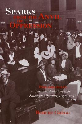 Sparks from the Anvil of Oppression: Philadelphia's African Methodists and Southern Migrants, 1890-1940 (Paperback)