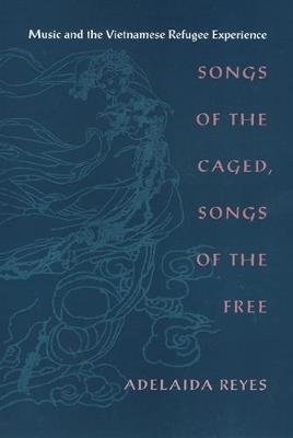 Songs of the Caged, Songs of the Free: Music and the Vietnamese Refugee Experience (Hardback)