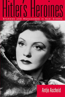 Hitler's Heroines: Stardom & Womanhood In Nazi Cinema - Culture And The Moving Image (Paperback)