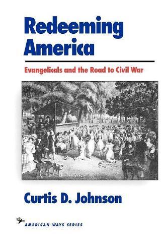 Redeeming America: Evangelicals and the Road to Civil War - American Ways (Paperback)