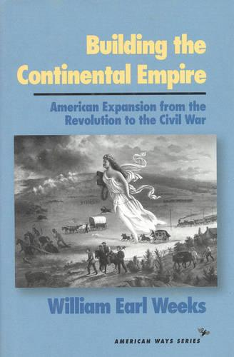 Building the Continental Empire: American Expansion from the Revolution to the Civil War - American Ways (Hardback)