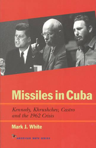 Missiles in Cuba: Kennedy, Khrushchev, Castro and the 1962 Crisis - American Ways (Paperback)