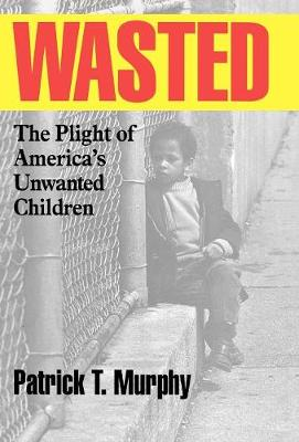 Wasted: The Plight of America's Unwanted Children (Hardback)