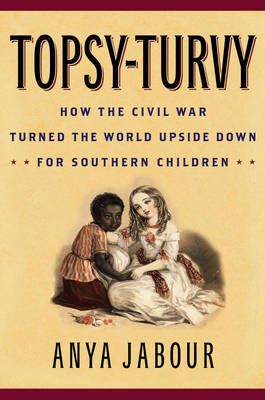 Topsy-Turvy: How the Civil War Turned the World Upside Down for Southern Children - American Childhoods Series (Hardback)