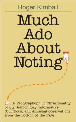 Much Ado About Noting: A Pedographophilic Chrestomathy of Sly, Admonitory, Informative, Scurrilous, and Amusing Observations from the Bottom of the Page (Hardback)
