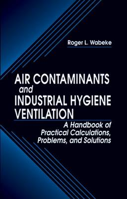 Air Contaminants and Industrial Hygiene Ventilation: A Handbook of Practical Calculations, Problems, and Solutions (Hardback)