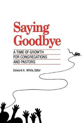 Saying Goodbye: A Time of Growth for Congregations and Pastors (Paperback)