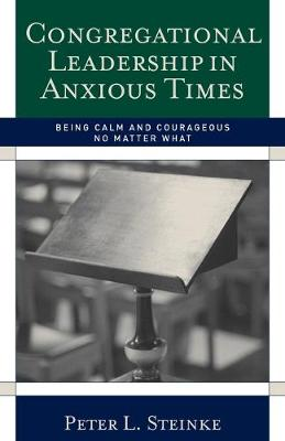 Congregational Leadership in Anxious Times: Being Calm and Courageous No Matter What (Paperback)