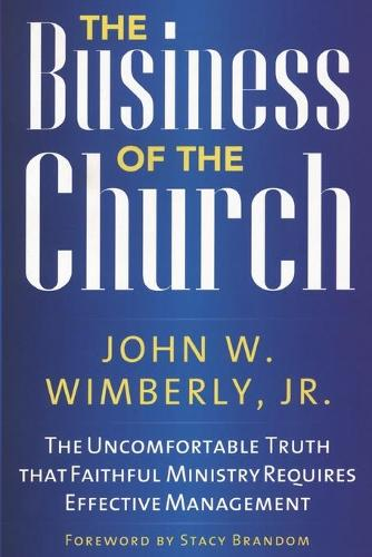 The Business of the Church: The Uncomfortable Truth that Faithful Ministry Requires Effective Management (Paperback)