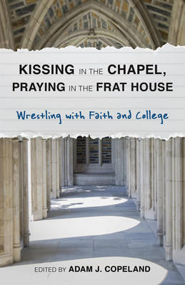 Kissing in the Chapel, Praying in the Frat House: Wrestling with Faith and College (Paperback)