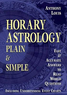 Horary Astrology: Plain and Simple - Fast and Accurate Answers to Real World Questions (Paperback)