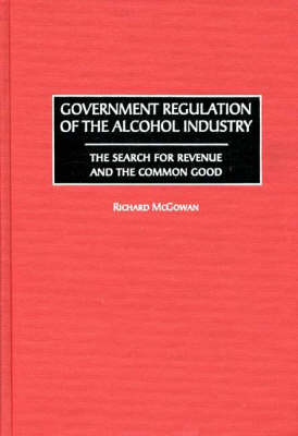Government Regulation of the Alcohol Industry: The Search for Revenue and the Common Good (Hardback)