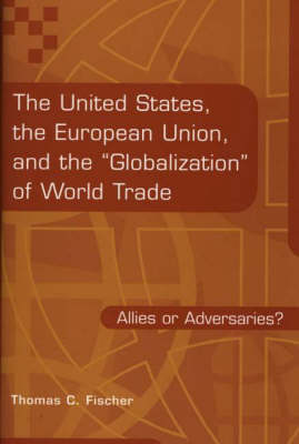 The United States, the European Union, and the Globalization of World Trade: Allies or Adversaries? (Hardback)