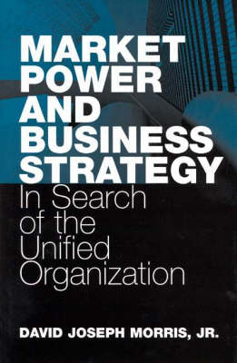 Market Power and Business Strategy: In Search of the Unified Organization (Hardback)