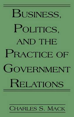Business, Politics, and the Practice of Government Relations (Hardback)