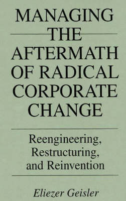 Managing the Aftermath of Radical Corporate Change: Reengineering, Restructuring, and Reinvention (Hardback)