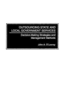 Outsourcing State and Local Government Services: Decision-Making Strategies and Management Methods (Hardback)
