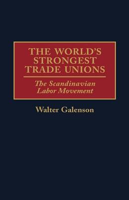 The World's Strongest Trade Unions: The Scandinavian Labor Movement (Hardback)