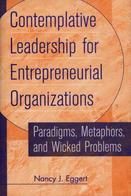Contemplative Leadership for Entrepreneurial Organizations: Paradigms, Metaphors, and Wicked Problems (Hardback)