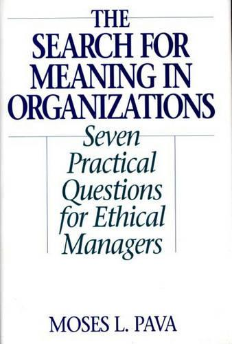 The Search for Meaning in Organizations: Seven Practical Questions for Ethical Managers (Hardback)