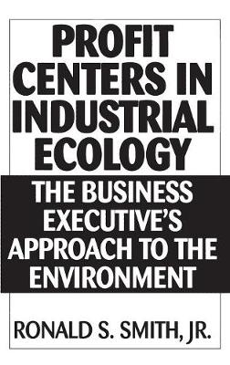 Profit Centers in Industrial Ecology: The Business Executive's Approach to the Environment (Hardback)
