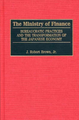 The Ministry of Finance: Bureaucratic Practices and the Transformation of the Japanese Economy (Hardback)