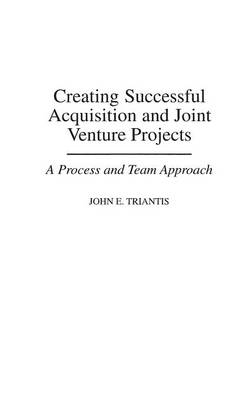 Creating Successful Acquisition and Joint Venture Projects: A Process and Team Approach (Hardback)