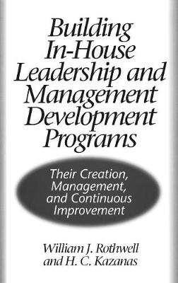 Building In-House Leadership and Management Development Programs: Their Creation, Management, and Continuous Improvement (Hardback)