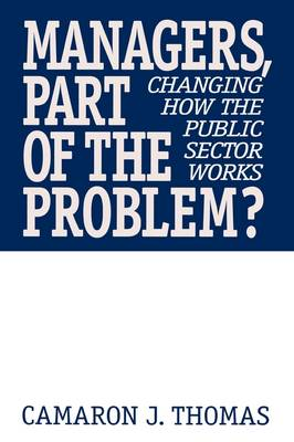 Managers, Part of the Problem?: Changing How the Public Sector Works (Hardback)