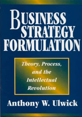 Business Strategy Formulation: Theory, Process, and the Intellectual Revolution (Hardback)