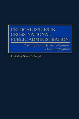 Critical Issues in Cross-National Public Administration: Privatization, Democratization, Decentralization (Hardback)