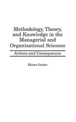 Methodology, Theory, and Knowledge in the Managerial and Organizational Sciences: Actions and Consequences (Hardback)