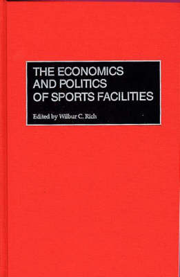 The Economics and Politics of Sports Facilities (Hardback)