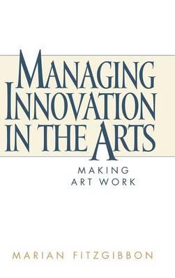 Managing Innovation in the Arts: Making Art Work (Hardback)