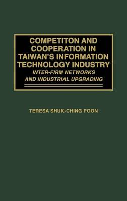 Competition and Cooperation in Taiwan's Information Technology Industry: Inter-firm Networks and Industrial Upgrading (Hardback)