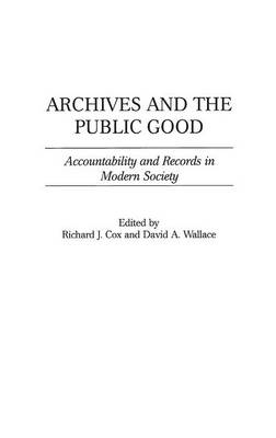 Archives and the Public Good: Accountability and Records in Modern Society (Hardback)