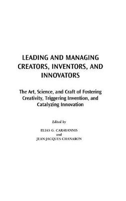 Leading and Managing Creators, Inventors, and Innovators: The Art, Science, and Craft of Fostering Creativity, Triggering Invention, and Catalyzing Innovation (Hardback)