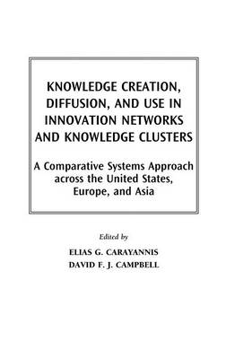 Knowledge Creation, Diffusion, and Use in Innovation Networks and Knowledge Clusters: A Comparative Systems Approach Across the United States, Europe, and Asia (Hardback)