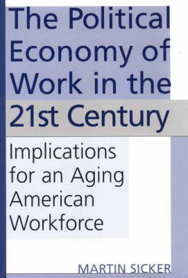 The Political Economy of Work in the 21st Century: Implications for an Aging American Workforce (Hardback)