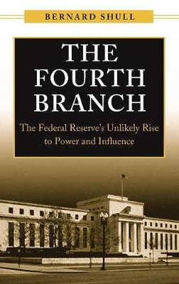 The Fourth Branch: The Federal Reserve's Unlikely Rise to Power and Influence (Hardback)