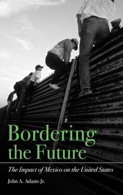 Bordering the Future: The Impact of Mexico on the United States (Hardback)