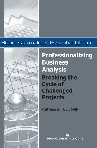 Professionalizing Business Analysis: Breaking the Cycle of Challenged Projects - Business Analysis Essential Library (Paperback)