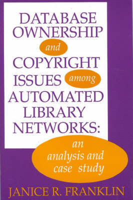 Database Ownership and Copyright Issues Among Automated Library Networks: An Analysis and Case Study (Paperback)