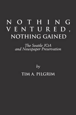 Nothing Ventured, Nothing Gained: The Seattle JOA and Newspaper Preservation (Paperback)