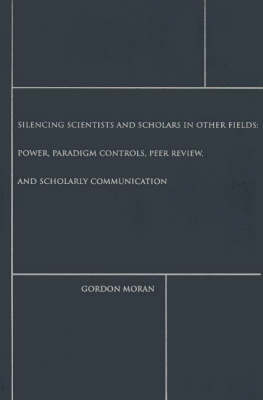 Silencing Scientists and Scholars in Other Fields: Power, Paradigm Controls, Peer Review, and Scholarly Communication (Hardback)