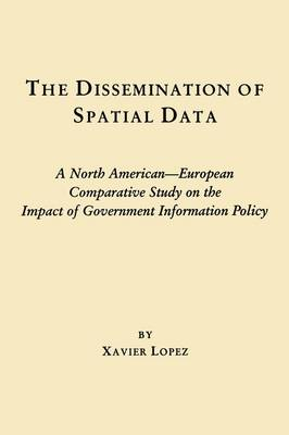 The Dissemination of Spatial Data: A North American-European Comparative Study on the Impact of Government Information Policy (Paperback)