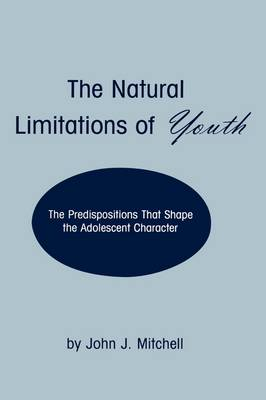The Natural Limitations of Youth: The Predispositions That Shape the Adolescent Character (Paperback)